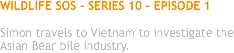 WILDLIFE SOS - SERIES 10 - EPISODE 1 Simon travels to Vietnam to investigate the Asian Bear bile industry.